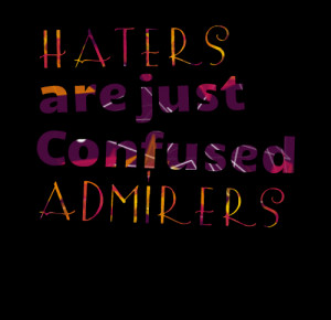 Quotes Picture: haters are just confused admirers