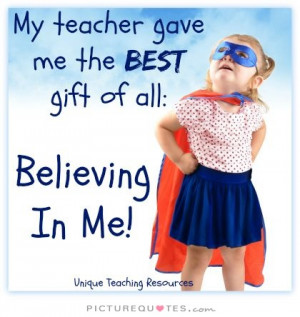 My teacher gave me the best gift of all: Believing in me Picture Quote ...