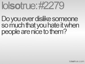 ... dislike someone so much that you hate it when people are nice to them