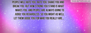 People will hate you, rate you, shake you and break you. But how ...