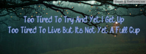 Too Tired To Try And Yet I Get UpToo Tired To Live But It's Not Yet A ...