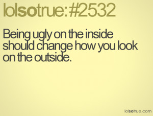 Being ugly on the inside should change how you look on the outside.