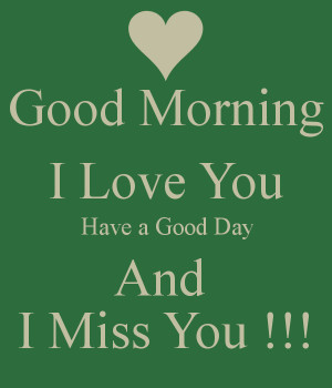 Good Morning I Love You Have a Good Day And I Miss You !!!