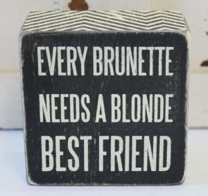 Brunette Needs a Blonde Best Friend Wood Block Sign - Popular Quotes ...