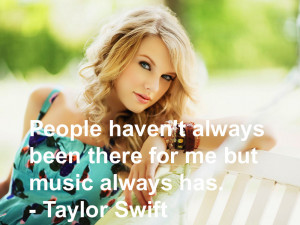 "... always been there for me but music always has."" – Taylor Swift"