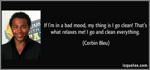 If I'm in a bad mood, my thing is I go clean! That's what relaxes me ...