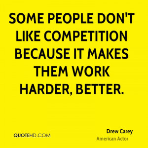 Some people don't like competition because it makes them work harder ...