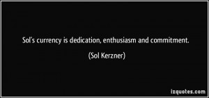 Sol's currency is dedication, enthusiasm and commitment. - Sol Kerzner