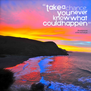 Quotes Picture: take a chance, you never know what could happen