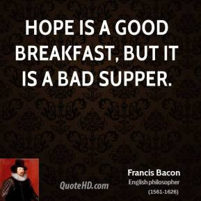 Francis Bacon - Hope is a good breakfast, but it is a bad supper.