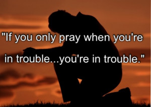 If You Only Pray When You're In Trouble You're In Trouble ""