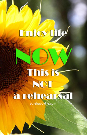 Life Quote: Enjoy life NOW. this is NOT a rehearsal.