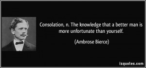 ... that a better man is more unfortunate than yourself. - Ambrose Bierce