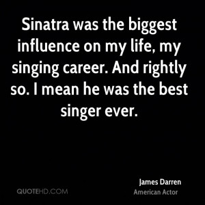 Sinatra was the biggest influence on my life, my singing career. And ...