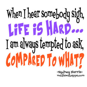 ... -life-is-hard-i-am-always-tempted-to-ask-compared-to-what-life-quote