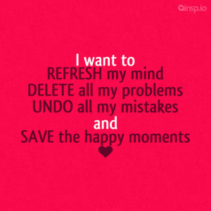want to REFRESH my mind DELETE all my problems UNDO all my mistakes ...