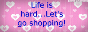 Life is hard...Let's go shopping! :D 3 Profile Facebook Covers
