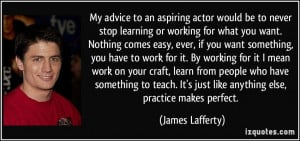 My advice to an aspiring actor would be to never stop learning or ...