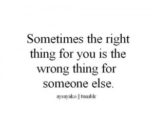 Sometimes the right thing for you is the wrong thing for someone else