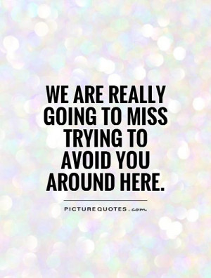 ... really going to miss trying to avoid you around here Picture Quote #1