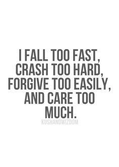 ... too fast, crash too hard, forgive too easily, and care too much. More