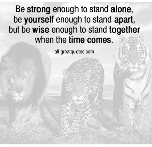 Be strong enough to stand alone, be yourself enough to stand apart ...