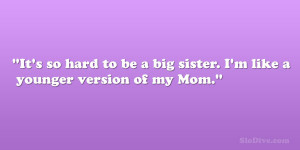 It's so hard to be a big sister. I'm like a younger version of my ...