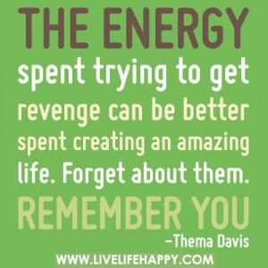 The energy spent trying to get revenge can be better spent creating an ...