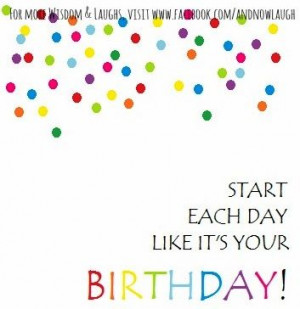 Start each day like it's your birthday! quote via www.Facebook.com ...