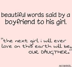 ... The next girl I will love on this earth will be, OUR DAUGHTER.