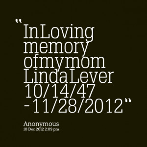 Quotes Picture: in loving memory of my mom linda lever 10/14/47 11/28 ...