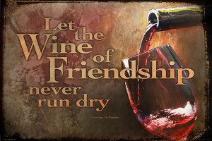 Drink with Me Let the Wine of Friendship Never Run Dry