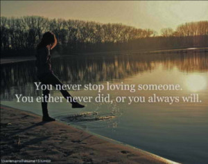 You never stop loving someone. You either never did, or you always ...