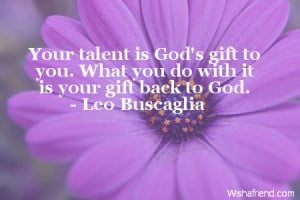 Your talent is God's gift to you. What you do with it is your gift ...