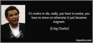 It's evolve or die, really, you have to evolve, you have to move on ...