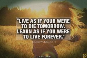 Live as if your were to die tomorrow. Learn as if you were to live ...