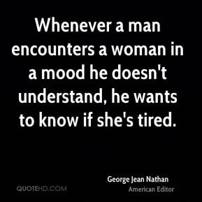 Whenever a man encounters a woman in a mood he doesn't understand, he ...