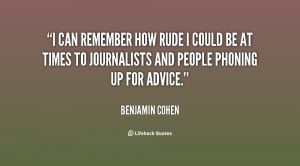 can remember how rude I could be at times to journalists and people ...