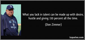 ... with desire, hustle and giving 110 percent all the time. - Don Zimmer