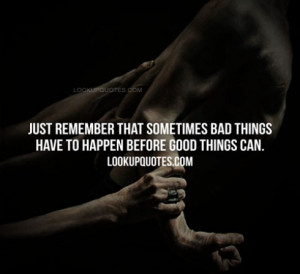 Just remember that sometimes bad things have to happen before good ...