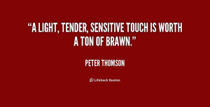 light, tender, sensitive touch is worth a ton of brawn.""
