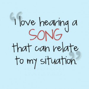 love-hearing-a-song-that-can-relate-to-my-situation-sayings-quotes ...