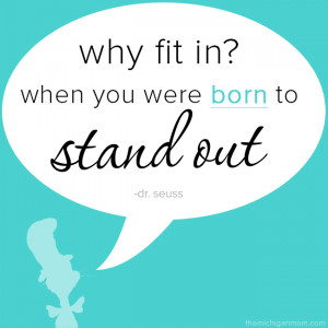 Why fit in? When you were born to stand out.