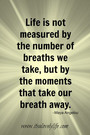 Life is not measured by the number of breaths that we take, but by the ...