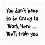 you don t have to be crazy to work here fun quote you don t have to be ...