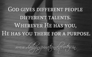 God gives different people different talents. Wherever He has you, He ...
