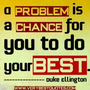 Do Your Best Quotes - A problem is a chance for you to do your best.