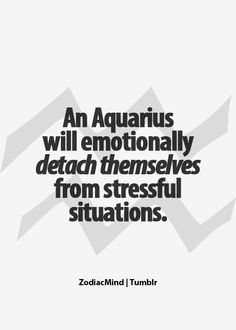 ... Aquarius will emotionally detach themselves from stressful situations