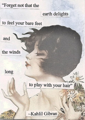 And forget not that the earth delights to feel your bare feet and the ...