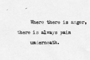 Where There Is Anger There Ise Always Pain Underneath